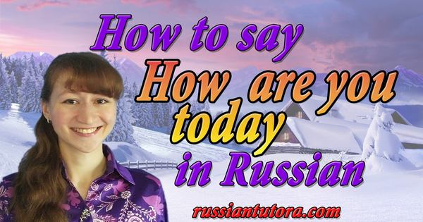 How are you today in Russian