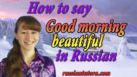 How to say good morning beautiful in Russian - How to say good morning beautiful in Russian