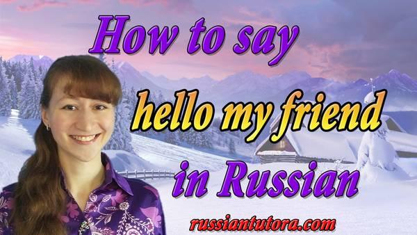 hello my friend in Russian