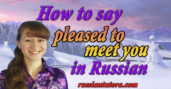 pleased to meet you in Russian
