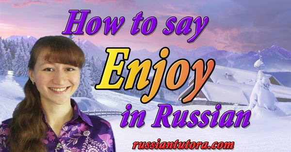 How do you say enjoy in Russian