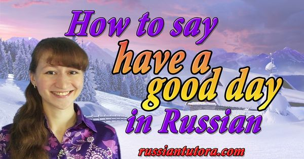 How to say have a good day in Russian language