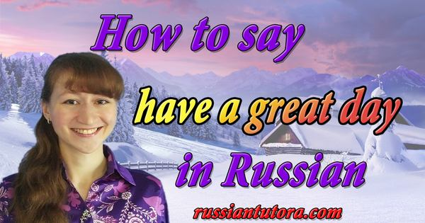 How to say have a great day in Russian