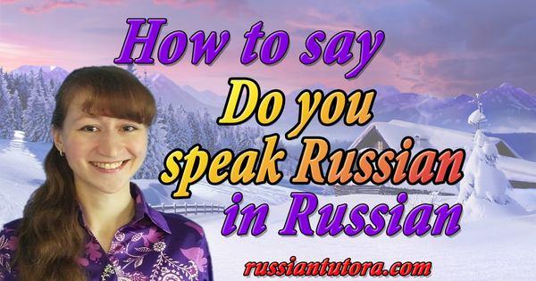 How to say do you speak Russian in Russian