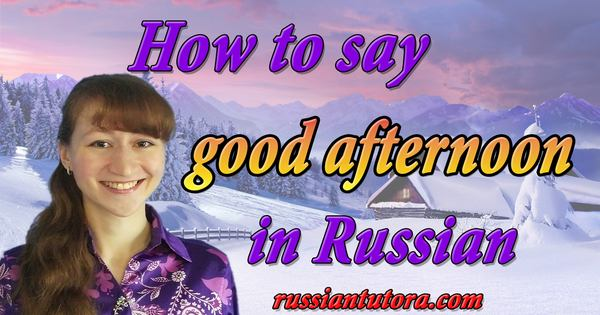 how to say good afternoon in Russian language
