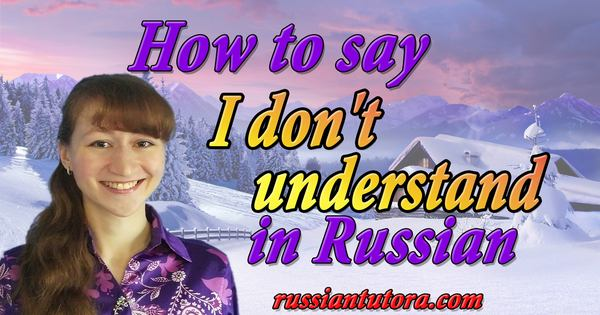 How to say I don't understand in Russian