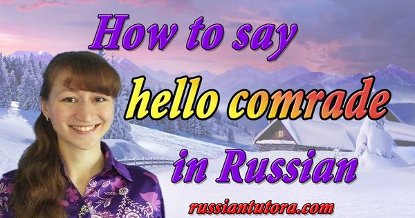 hello comrade in Russian
