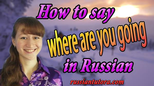 where are you going in Russian